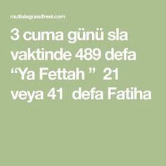 "3 cuma günü sla vaktinde 489 defa ""Ya Fettah "" 21 veya 41 defa Fatiha"