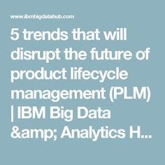 Product lifecycle management (PLM) is key to keeping product development a streamlined experience. Product Development, Big Data, Ibm, Management, Trends, Future, Future Tense