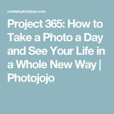 Project 365: How to Take a Photo a Day and See Your Life in a Whole New Way | Photojojo
