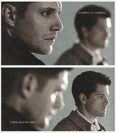"""""""A sadness so complete, I mistook it for calm."""" I don't know where the quote is from but this is friggin' beautiful and really sums up Dean's sometimes misunderstanding Cas."""