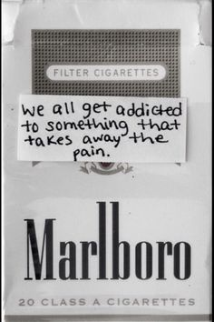 We all get addicted to something that takes away the pain...