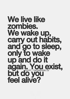 We live like zombies. We wake up, carry out habits, and go to sleep, only to wake up and do it again. You exist, but do you feel alive?