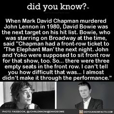 "When Mark David Chapman murdered John Lennon in David Bowie was the next target on his hit list. Bowie, who was starring on Broadway at the time, said ""Chapman had a front-row ticket to 'The Elephant Man' the next night. John and Yoko were. The More You Know, Did You Know, Told You So, First Ladies, Glam Rock, Freddie Mercury, Mark David Chapman, El Rock And Roll, Fiction"