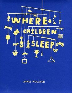 "James Mollison: Where Children Sleep: A photographic book showing children from around the world and their ""bedrooms"". A great way to show our kids how other people live."