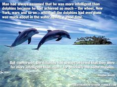 """Man had always assumed that he was more intelligent than dolphins because he had achieved so much--the wheel, New York, wars and so on--whilst all the dolphins had ever done was muck about in the water having a good time. ""But conversely, the dolphins had always believed that they were far more intelligent than man--for precisely the same reasons."" --Douglas Adams."