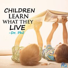 Children learn what they live. Stop and think about what you're teaching them. #DrPhil