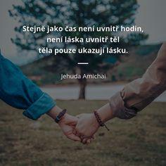 Stejně jako čas není uvnitř hodin, není láska uvnitř těl: těla pouze ukazují lásku. - Jehuda Amichai #láska #čas