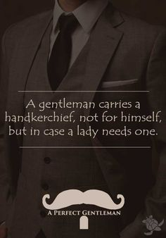 A gentleman carries a handkerchief, not for himself, but in case a lady needs one. http://www.wfpblogs.com/category/a-perfect-gentleman/
