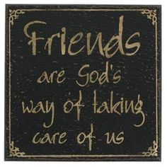friends are god's way of taking care of us