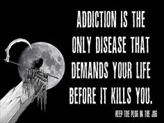 Addiction is the only disease that demands your life before it kills you