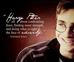 """""""Harry Potter is all about confronting fears, finding inner strength and doing what is right in the face of adversity."""" - Stephen King"""