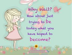 *Why Wait? How About Just Trying To Be Today What You Have Hoped To Become?
