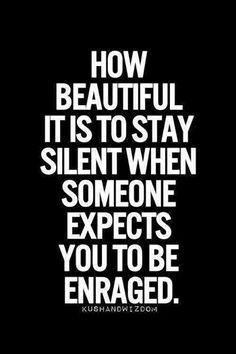 Comme c'est beau de rester silencieux quand quelqu'un espère que tu seras plein de rage.