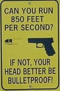 Police-Can you run 850 feet per second?  If not, your head better be bulletproof!!!