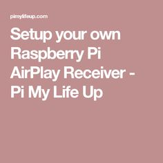 Setup your own Raspberry Pi AirPlay Receiver - Pi My Life Up
