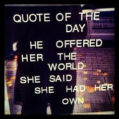 Quote of the day... he offered her the world... she said she had her own <3