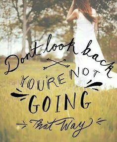 Don't look back you're not going that way -