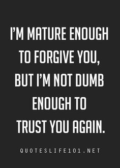 I'm mature enough to forgive you...