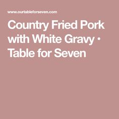 Country Fried Pork with White Gravy • Table for Seven