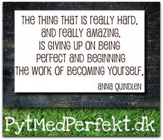 """""""The thing that is really hard, and really amazing, is giving up on being perfect and beginning the work of becoming yourself."""""""