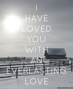 I have loved you with an everlasting love. - Jeremiah 31:3