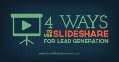 4 Ways to Use Slideshare for Lead Generation - @smexaminer @pegfitzpatrick