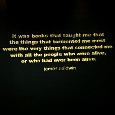 It was books that taught me that the things that tormented me most were the very things which connected with all the people who were alive or who had ever been alive. James Baldwin