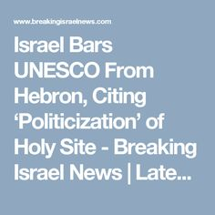Israel Bars UNESCO From Hebron, Citing 'Politicization' of Holy Site - Breaking Israel News   Latest News. Biblical Perspective.