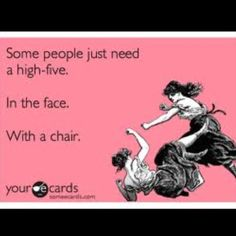 I know two people at work who definitely need one of these high-fives and I'd be glad to administer them :) Don't worry friends.....not any of you...that's why you're my friends ....duh!