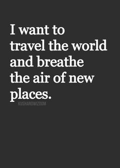 I want to travel the world and breathe the air of new places.