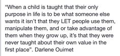 """When a child is taught that their only purpose in life is to be what someone else wants, it isn't that they LET people use them, manipulate them, and or take advantage of them when they grow up, it's that they were never taught about their on value in the first place"". ~ Darlene Ouimet"