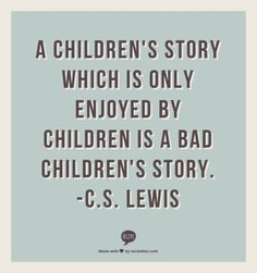 "I believe they're called ""children's stories"" so they can be enjoyed by those who are a child at heart, not in mind."