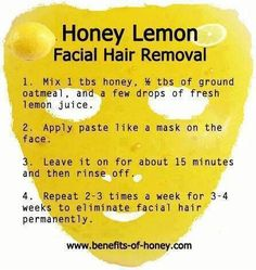 Honey and Lemon mask. Also:Mix Honey and Lemon juice in the ration of 2:1, blend it completely. Apply a thick layer of this face mask on your face especially on forehead, chin and above upper lips and wait for 20 minutes to softening and loosening up of hair. Remove face mask by rubbing gently with wet wash cloth soaked in lukewarm water, you will see most of your facial hair are removed already and regularly use will make your face clear of facial hair completely. #cysticacneonchin