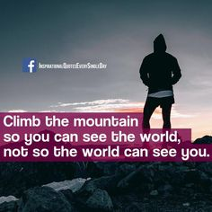 Climb the mountain so you can see the world, not so the world can see you. https://www.facebook.com/InspirationalQuotesEverySingleDay/