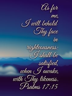"""""""As for me, I will behold Thy face in righteousness: I shall be satisfied, when I awake, with Thy likeness. Psalm 17, Isaiah 54, Scripture Quotes, Bible Verses, Fact Quotes, Life Quotes, Christian Memes, Righteousness, Christian Inspiration"""