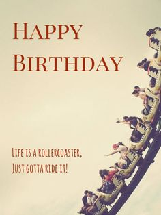 Happy Birthday! Life is a roller-coaster, Just gotta ride!