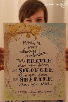 """#198: Always Remember  """"Promise me you'll always remember: you're braver than you believe, and stronger than you seem, and smarter than you think.""""  --A. A. Milne, Winnie-the-Pooh This doodle was commissioned by a dear friend, who happens to be one of my biggest cheerleaders and often makes me feel just like this quote. :)  We are often our own harshest critics, and sometimes all we need is a friend who will remind us that we are made for more.   So let me just remind you: you are made for more."""