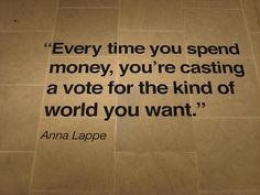 """""""Every time you spend money, you're casting a voter for the kind of world you want."""" - Anna Lappe"""