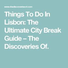 Things To Do In Lisbon: The Ultimate City Break Guide – The Discoveries Of.