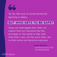 """""""To me, the core of social emotional learning is safety. But who gets to be safe? Once we interrogate that, then we realize that not everyone has the privilege or the space to feel safe. And that's why I do the work that I do, so that some can become everyone."""" - Dena Simmons, Antiracist Educator and Researcher Social Emotional Learning, Teacher Quotes, Dena, Education Quotes, Safety, Core, How To Get, Teaching, Feelings"""