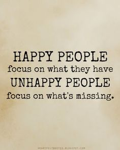 Happy people focus on what they have, unhappy people focus on what's missing.