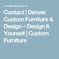 Contact | Denver Custom Furniture & Design – Design It Yourself | Custom Furniture