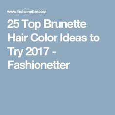 25 Top Brunette Hair Color Ideas to Try 2017 - Fashionetter
