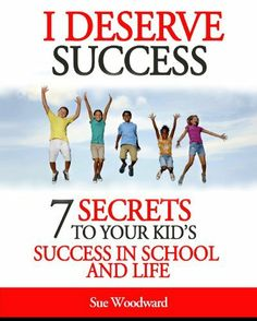 I Deserve Success - 7 Secrets to Your Kid's Success in School and Life by Sue Woodward, http://www.amazon.com/dp/B00B02WBOK/ref=cm_sw_r_pi_dp_Hzinrb086FDTW
