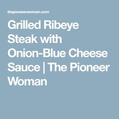 Grilled Ribeye Steak with Onion-Blue Cheese Sauce | The Pioneer Woman