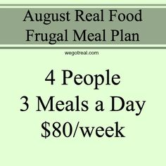 August Real Food Frugal Meal Plan.  Feed four people three meals a day for $80/week.  All real food and family friendly meals