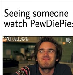 Seeing someone watch PewDiePie XD