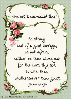 """Joshua KJV ~ """"Have not I commanded thee? Be strong and of a good courage; be not afraid, neither be thou dismayed: for the Lord thy God is with thee withersoever thou goest. Bible Verses Quotes, Bible Scriptures, Faith Quotes, Advent Scripture, Powerful Scriptures, Healing Scriptures, Bible Prayers, Scripture Study, Prayer Quotes"""