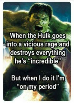 """""""When the Hulk goes into a vicious rage and destroys everything he's 'incredible' but when I do it I'm 'on my period.'"""""""
