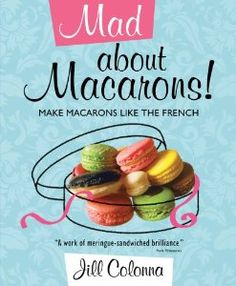 Mad About Macarons!: Make Macarons Like the French: Jill Colonna. Yup, someone could buy this for me too. ;-)